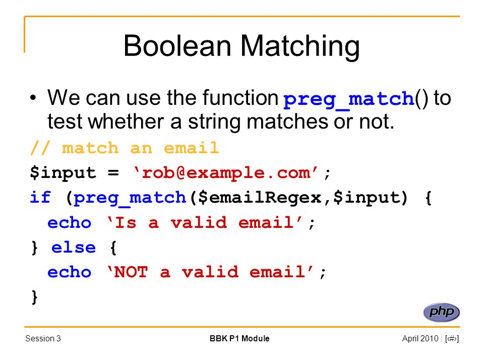 Session 3BBK P1 ModuleApril 2010 : [#] Boolean Matching We can use the function preg_match () to test whether a string matches or not. // match an ema