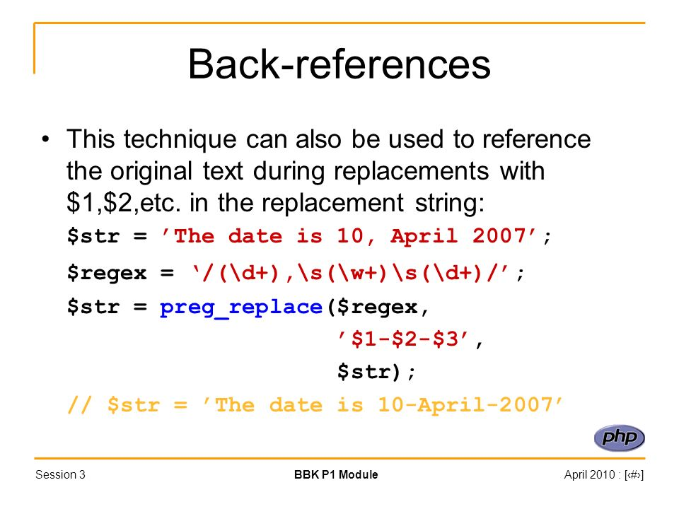 Session 3BBK P1 ModuleApril 2010 : [#] Back-references This technique can also be used to reference the original text during replacements with $1,$2,etc.