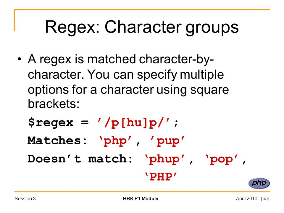 Session 3BBK P1 ModuleApril 2010 : [#] Regex: Character groups A regex is matched character-by- character. You can specify multiple options for a char