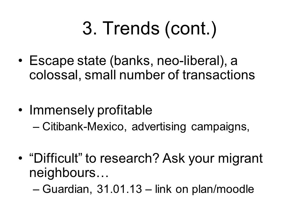 3. Trends (cont.) Escape state (banks, neo-liberal), a colossal, small number of transactions Immensely profitable –Citibank-Mexico, advertising campa
