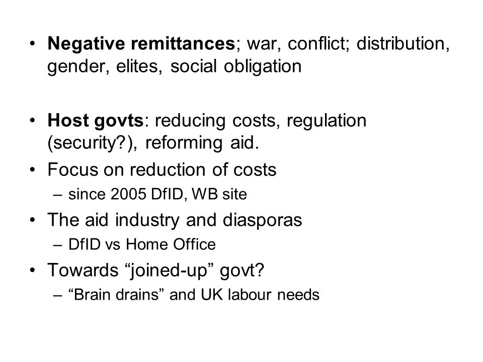 Negative remittances; war, conflict; distribution, gender, elites, social obligation Host govts: reducing costs, regulation (security?), reforming aid