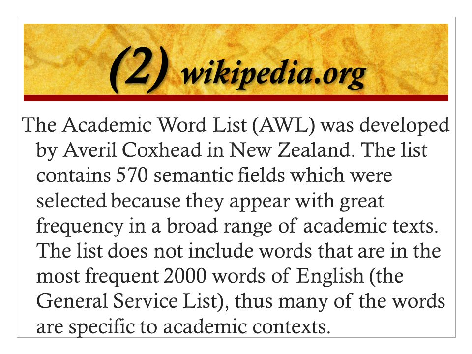 (2) wikipedia.org The Academic Word List (AWL) was developed by Averil Coxhead in New Zealand. The list contains 570 semantic fields which were select