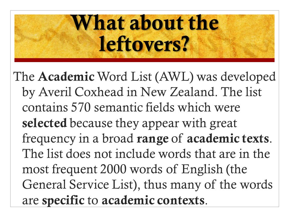 What about the leftovers? The Academic Word List (AWL) was developed by Averil Coxhead in New Zealand. The list contains 570 semantic fields which wer