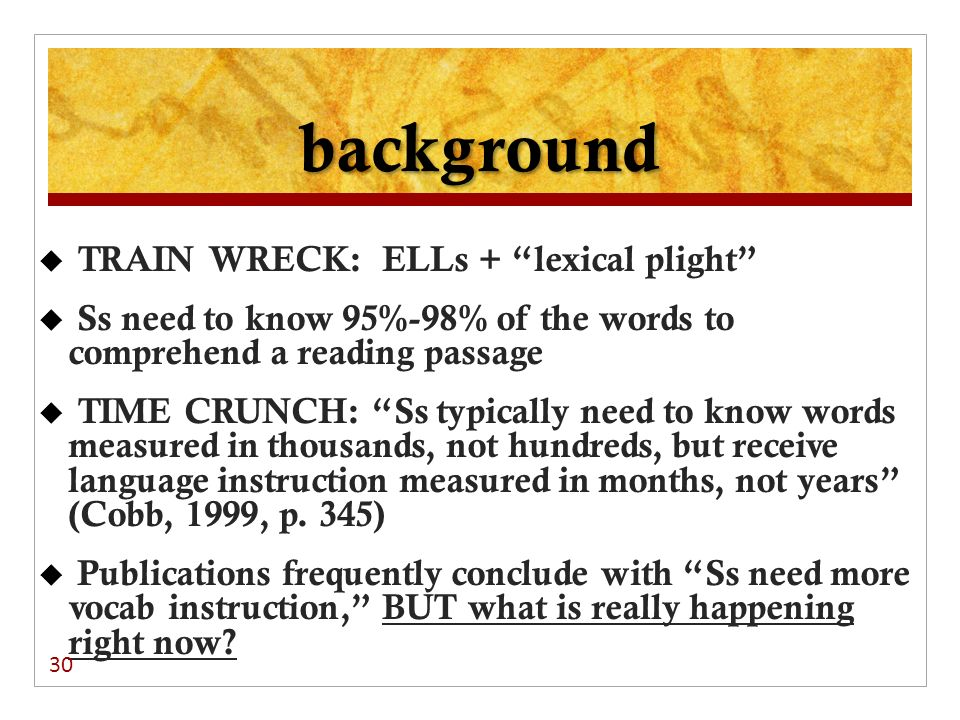background TRAIN WRECK: ELLs + lexical plight Ss need to know 95%-98% of the words to comprehend a reading passage TIME CRUNCH: Ss typically need to k