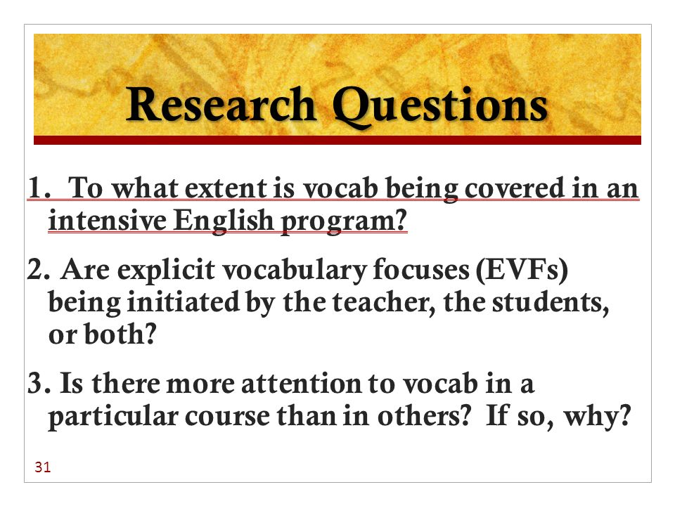 Research Questions 1. To what extent is vocab being covered in an intensive English program? 2. Are explicit vocabulary focuses (EVFs) being initiated