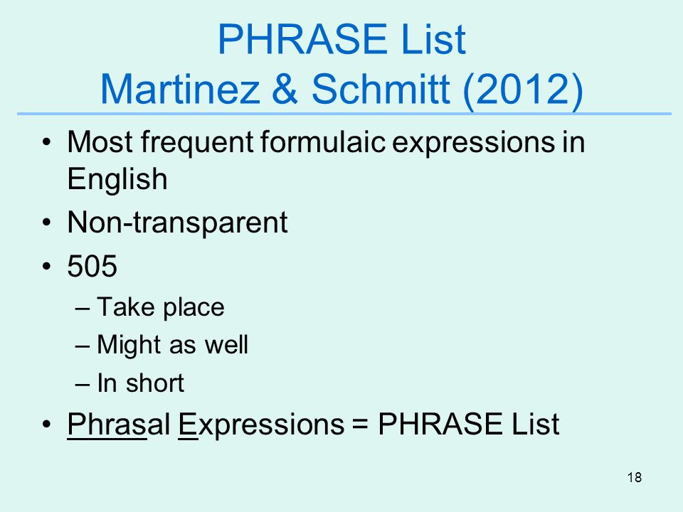 18 PHRASE List Martinez & Schmitt (2012) Most frequent formulaic expressions in English Non-transparent 505 –Take place –Might as well –In short Phrasal Expressions = PHRASE List