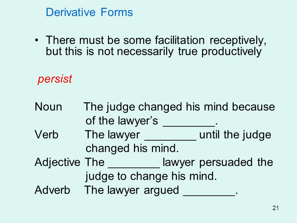 21 Derivative Forms There must be some facilitation receptively, but this is not necessarily true productively persist Noun The judge changed his mind because of the lawyers ________.