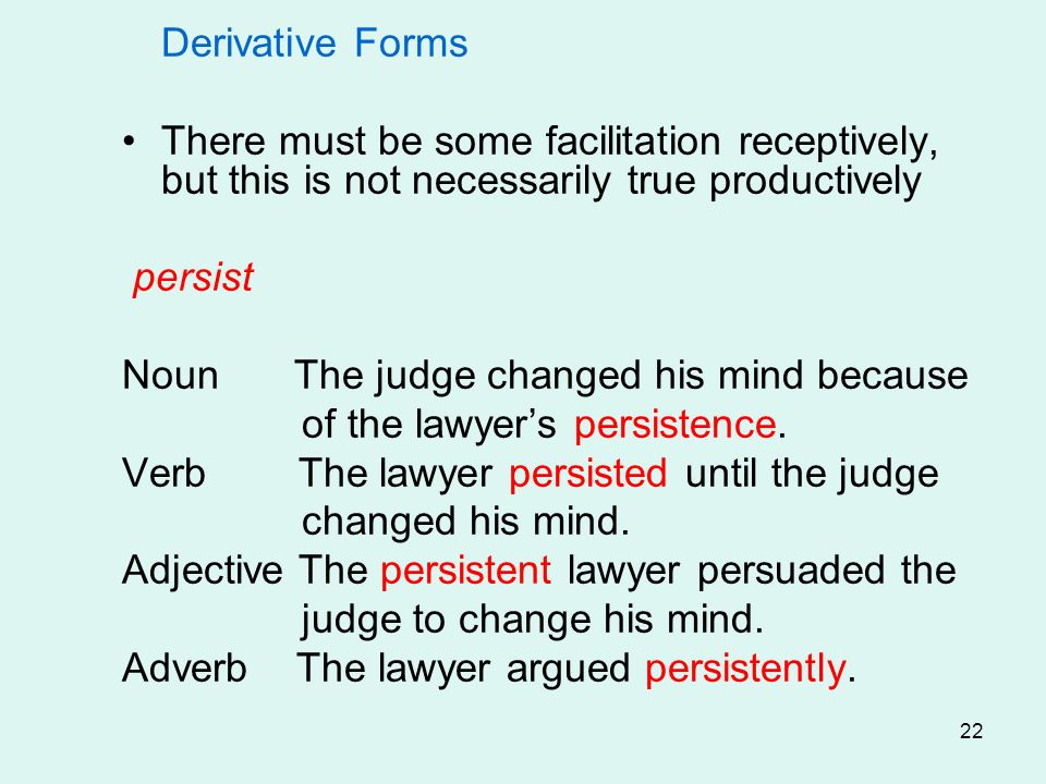 22 Derivative Forms There must be some facilitation receptively, but this is not necessarily true productively persist Noun The judge changed his mind because of the lawyers persistence.