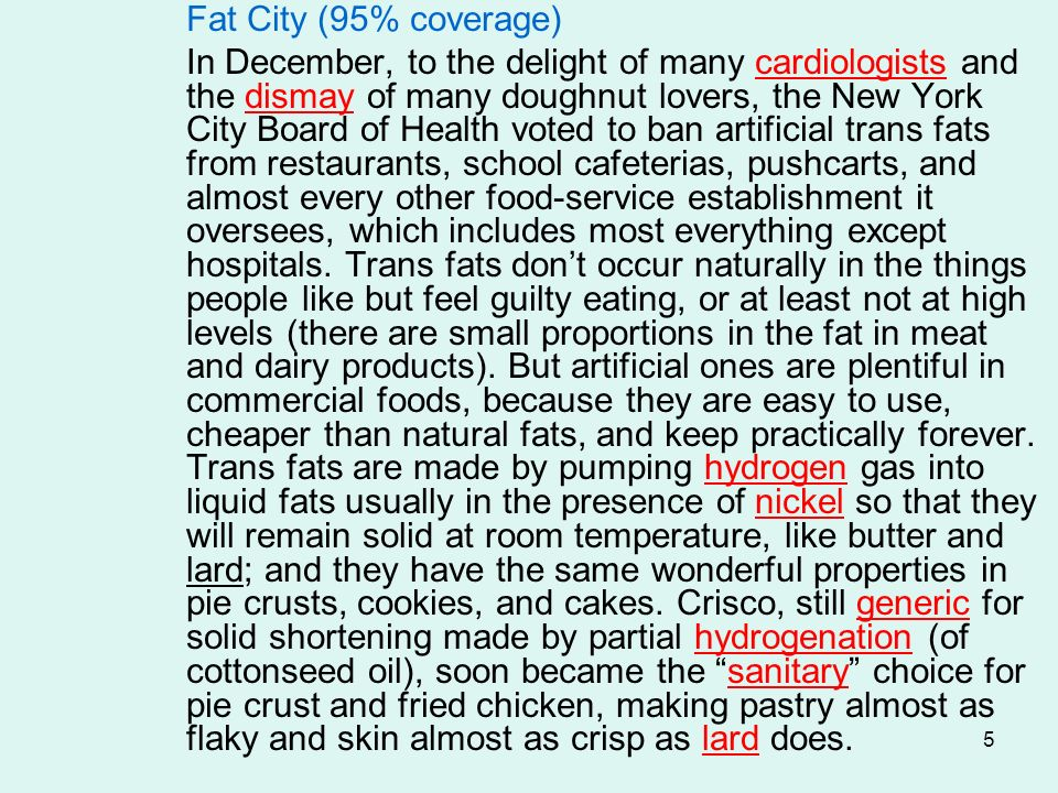 5 Fat City (95% coverage) In December, to the delight of many cardiologists and the dismay of many doughnut lovers, the New York City Board of Health voted to ban artificial trans fats from restaurants, school cafeterias, pushcarts, and almost every other food-service establishment it oversees, which includes most everything except hospitals.