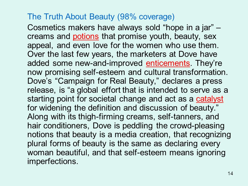 14 The Truth About Beauty (98% coverage) Cosmetics makers have always sold hope in a jar – creams and potions that promise youth, beauty, sex appeal,