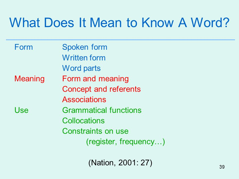 39 What Does It Mean to Know A Word? FormSpoken form Written form Word parts MeaningForm and meaning Concept and referents Associations UseGrammatical