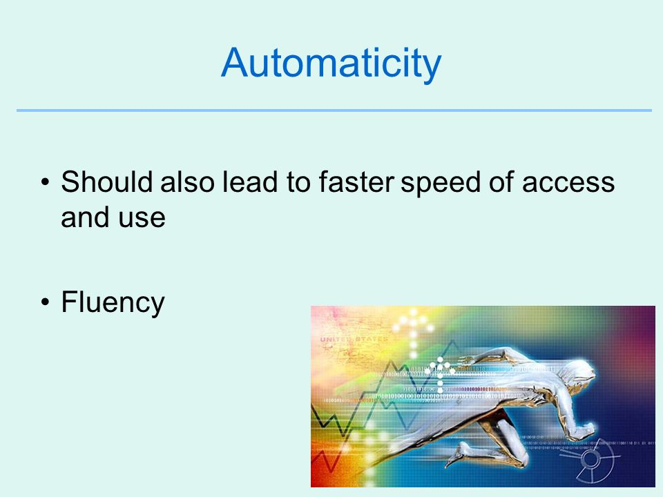42 Automaticity Should also lead to faster speed of access and use Fluency