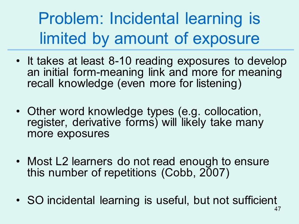 47 Problem: Incidental learning is limited by amount of exposure It takes at least 8-10 reading exposures to develop an initial form-meaning link and