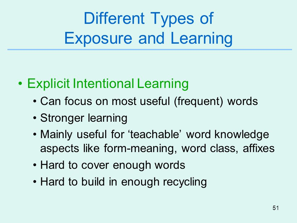 51 Different Types of Exposure and Learning Explicit Intentional Learning Can focus on most useful (frequent) words Stronger learning Mainly useful fo