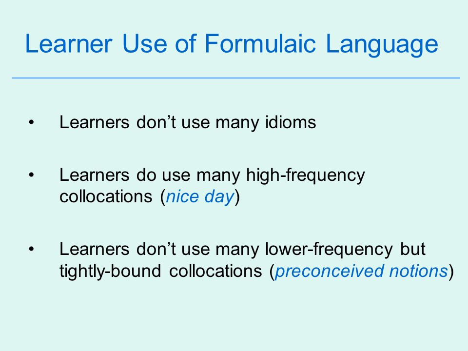 Learner Use of Formulaic Language Learners dont use many idioms Learners do use many high-frequency collocations (nice day) Learners dont use many low