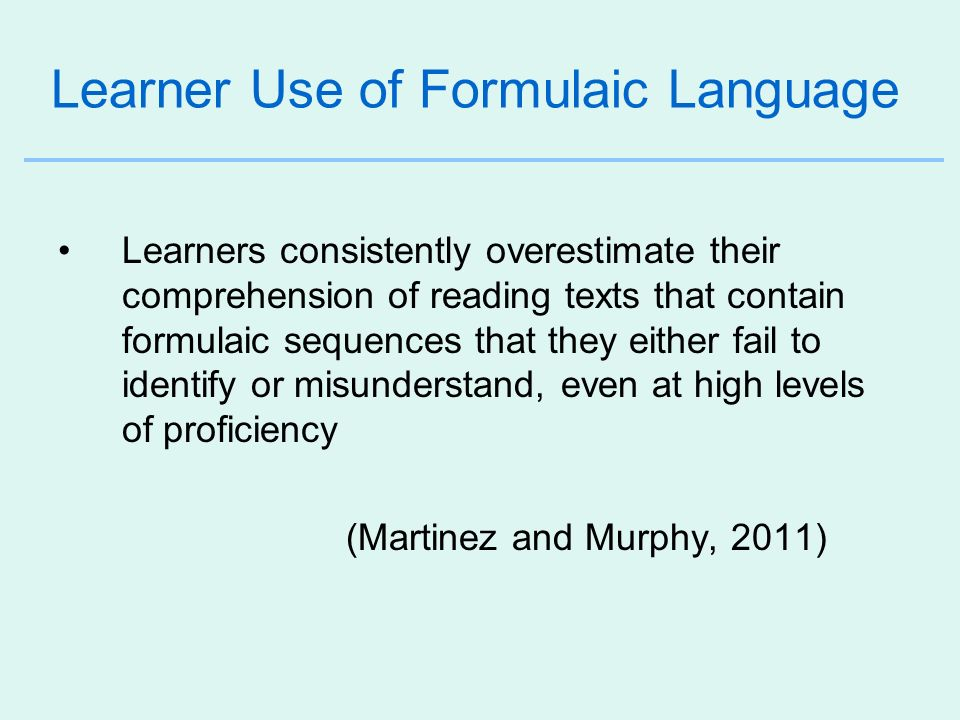 Learner Use of Formulaic Language Learners consistently overestimate their comprehension of reading texts that contain formulaic sequences that they e