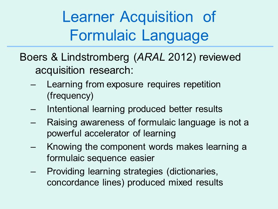 Learner Acquisition of Formulaic Language Boers & Lindstromberg (ARAL 2012) reviewed acquisition research: –Learning from exposure requires repetition