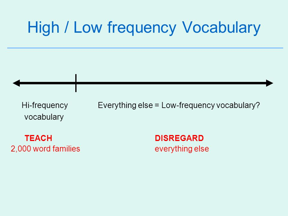 High / Low frequency Vocabulary Hi-frequency Everything else = Low-frequency vocabulary? vocabulary TEACHDISREGARD 2,000 word families everything else