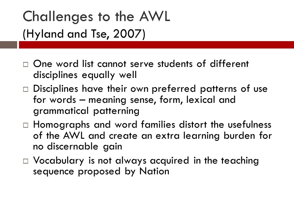 Challenges to the AWL (Hyland and Tse, 2007) One word list cannot serve students of different disciplines equally well Disciplines have their own preferred patterns of use for words – meaning sense, form, lexical and grammatical patterning Homographs and word families distort the usefulness of the AWL and create an extra learning burden for no discernable gain Vocabulary is not always acquired in the teaching sequence proposed by Nation