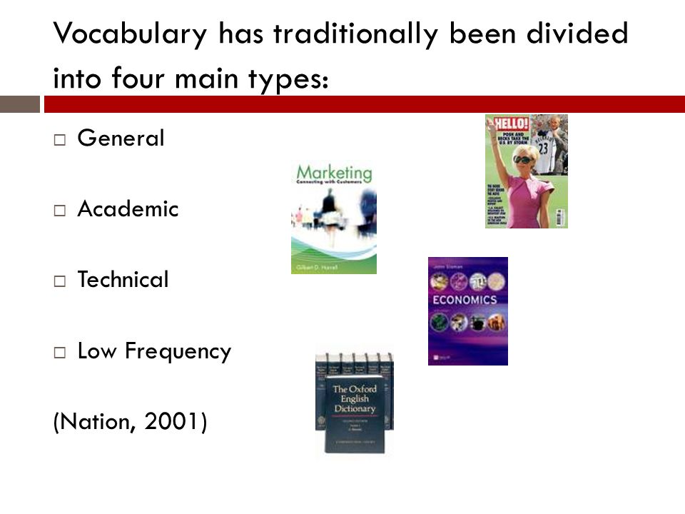 Vocabulary has traditionally been divided into four main types: General Academic Technical Low Frequency (Nation, 2001)