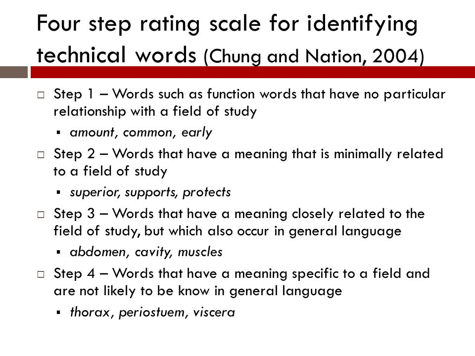 Four step rating scale for identifying technical words (Chung and Nation, 2004) Step 1 – Words such as function words that have no particular relationship with a field of study amount, common, early Step 2 – Words that have a meaning that is minimally related to a field of study superior, supports, protects Step 3 – Words that have a meaning closely related to the field of study, but which also occur in general language abdomen, cavity, muscles Step 4 – Words that have a meaning specific to a field and are not likely to be know in general language thorax, periostuem, viscera