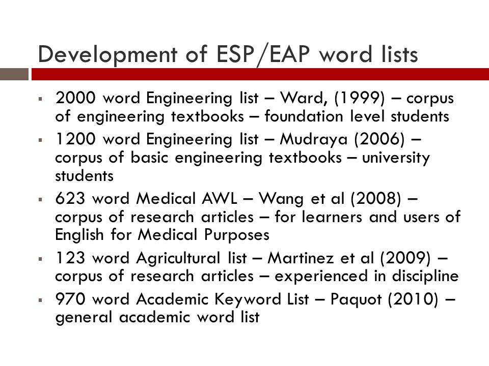 Development of ESP/EAP word lists 2000 word Engineering list – Ward, (1999) – corpus of engineering textbooks – foundation level students 1200 word Engineering list – Mudraya (2006) – corpus of basic engineering textbooks – university students 623 word Medical AWL – Wang et al (2008) – corpus of research articles – for learners and users of English for Medical Purposes 123 word Agricultural list – Martinez et al (2009) – corpus of research articles – experienced in discipline 970 word Academic Keyword List – Paquot (2010) – general academic word list