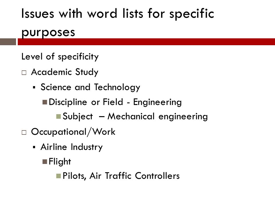 Issues with word lists for specific purposes Level of specificity Academic Study Science and Technology Discipline or Field - Engineering Subject – Mechanical engineering Occupational/Work Airline Industry Flight Pilots, Air Traffic Controllers