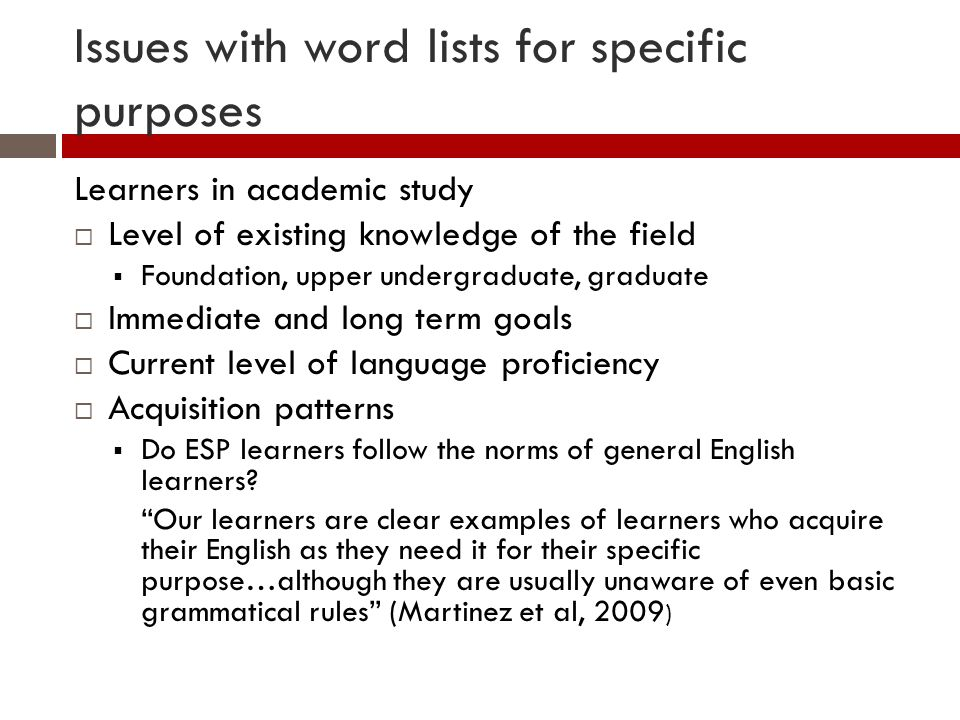 Issues with word lists for specific purposes Learners in academic study Level of existing knowledge of the field Foundation, upper undergraduate, graduate Immediate and long term goals Current level of language proficiency Acquisition patterns Do ESP learners follow the norms of general English learners.