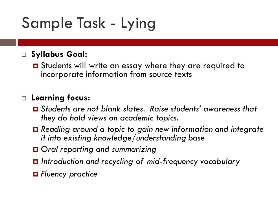 Sample Task - Lying Syllabus Goal: Students will write an essay where they are required to incorporate information from source texts Learning focus: Students are not blank slates.