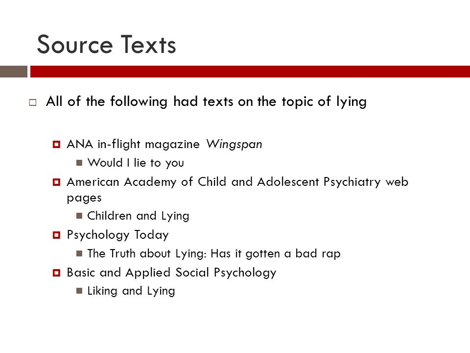 Source Texts All of the following had texts on the topic of lying ANA in-flight magazine Wingspan Would I lie to you American Academy of Child and Adolescent Psychiatry web pages Children and Lying Psychology Today The Truth about Lying: Has it gotten a bad rap Basic and Applied Social Psychology Liking and Lying