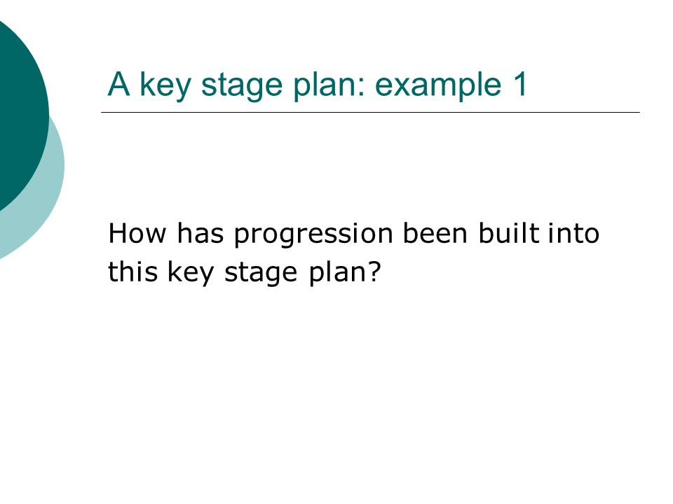 A key stage plan: example 1 How has progression been built into this key stage plan