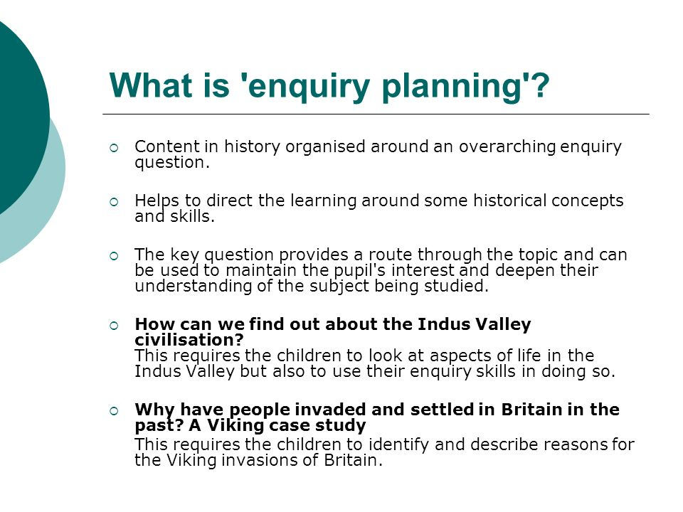What is enquiry planning . Content in history organised around an overarching enquiry question.