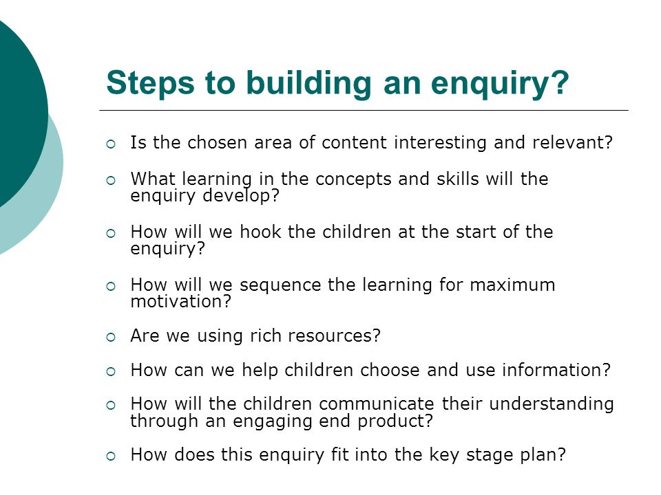 Steps to building an enquiry. Is the chosen area of content interesting and relevant.