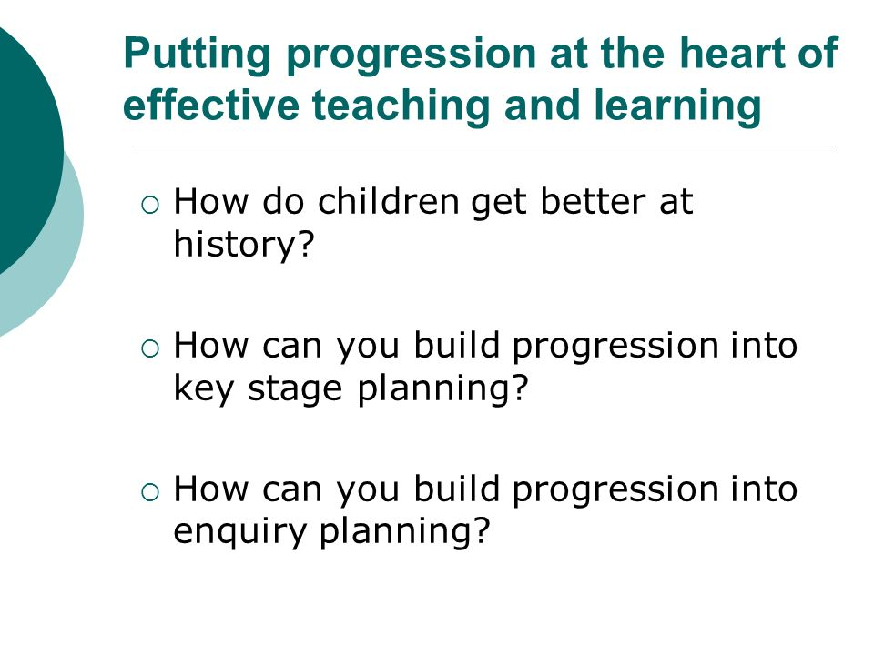 Putting progression at the heart of effective teaching and learning How do children get better at history.
