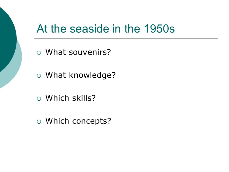 At the seaside in the 1950s What souvenirs What knowledge Which skills Which concepts
