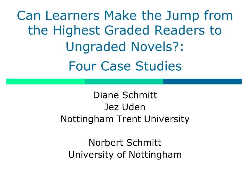Can Learners Make the Jump from the Highest Graded Readers to Ungraded Novels?: Four Case Studies Diane Schmitt Jez Uden Nottingham Trent University Norbert Schmitt University of Nottingham