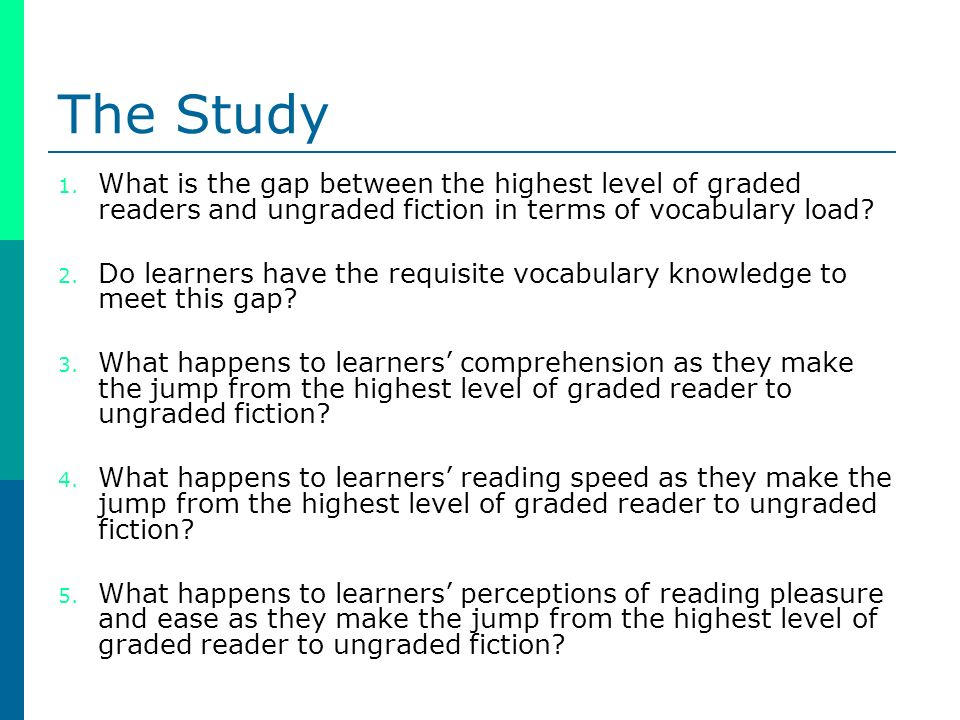 The Study 1. What is the gap between the highest level of graded readers and ungraded fiction in terms of vocabulary load? 2. Do learners have the req