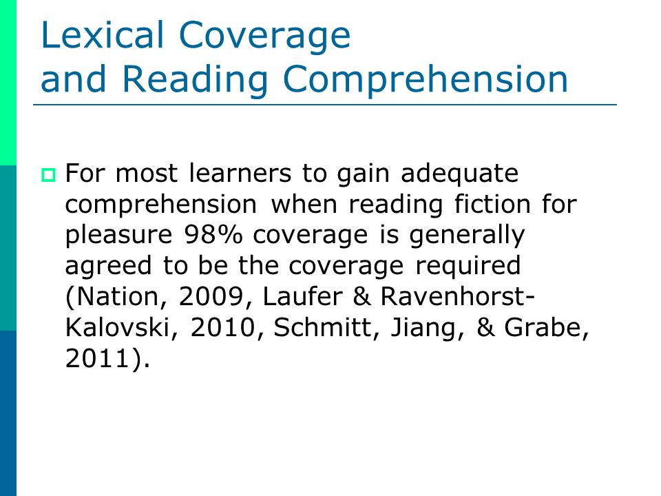 Lexical Coverage and Reading Comprehension For most learners to gain adequate comprehension when reading fiction for pleasure 98% coverage is generally agreed to be the coverage required (Nation, 2009, Laufer & Ravenhorst- Kalovski, 2010, Schmitt, Jiang, & Grabe, 2011).