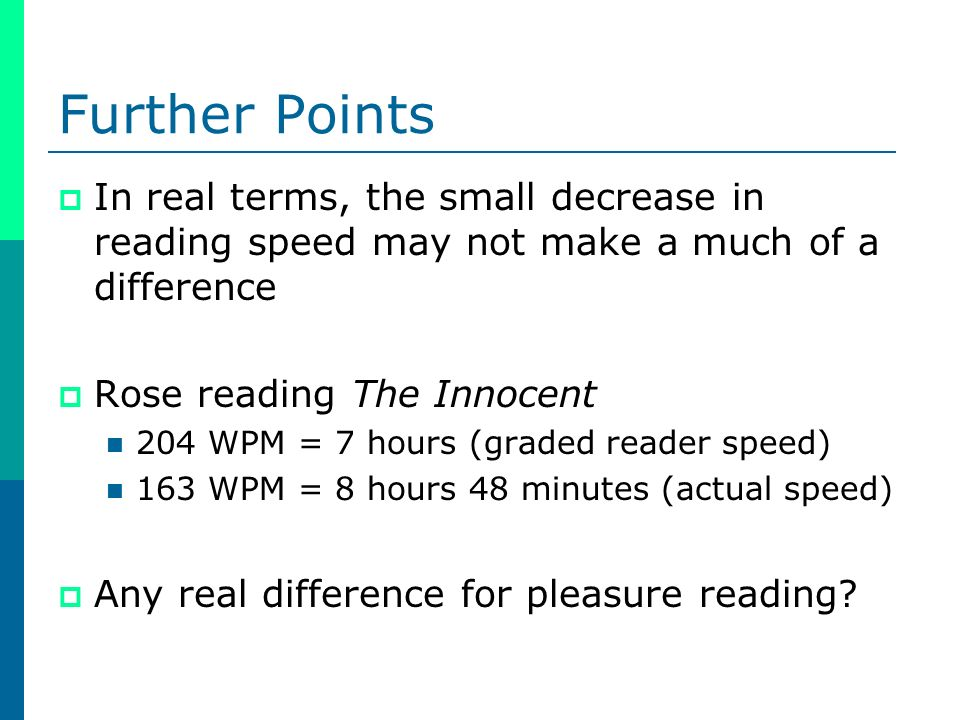 Further Points In real terms, the small decrease in reading speed may not make a much of a difference Rose reading The Innocent 204 WPM = 7 hours (graded reader speed) 163 WPM = 8 hours 48 minutes (actual speed) Any real difference for pleasure reading