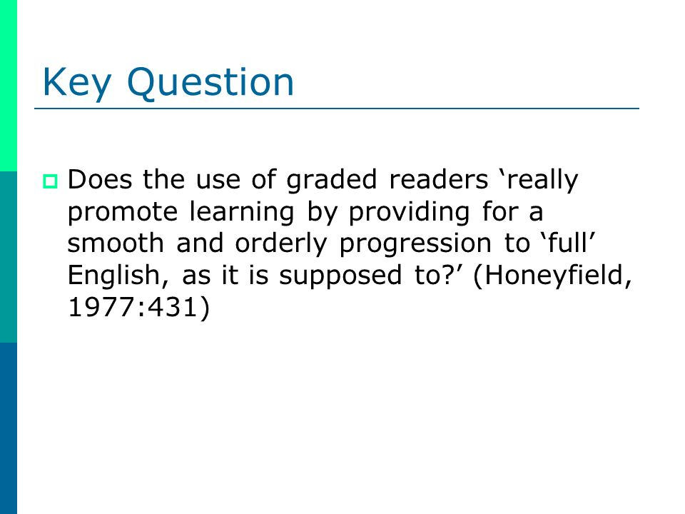 Key Question Does the use of graded readers really promote learning by providing for a smooth and orderly progression to full English, as it is suppos