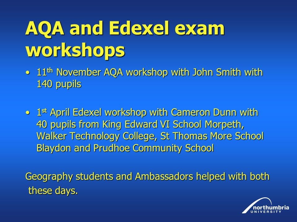 AQA and Edexel exam workshops 11 th November AQA workshop with John Smith with 140 pupils11 th November AQA workshop with John Smith with 140 pupils 1 st April Edexel workshop with Cameron Dunn with 40 pupils from King Edward VI School Morpeth, Walker Technology College, St Thomas More School Blaydon and Prudhoe Community School1 st April Edexel workshop with Cameron Dunn with 40 pupils from King Edward VI School Morpeth, Walker Technology College, St Thomas More School Blaydon and Prudhoe Community School Geography students and Ambassadors helped with both these days.