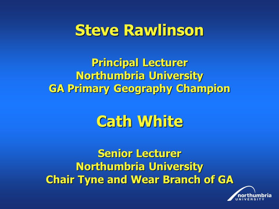 Steve Rawlinson Principal Lecturer Northumbria University GA Primary Geography Champion Cath White Senior Lecturer Northumbria University Chair Tyne and Wear Branch of GA