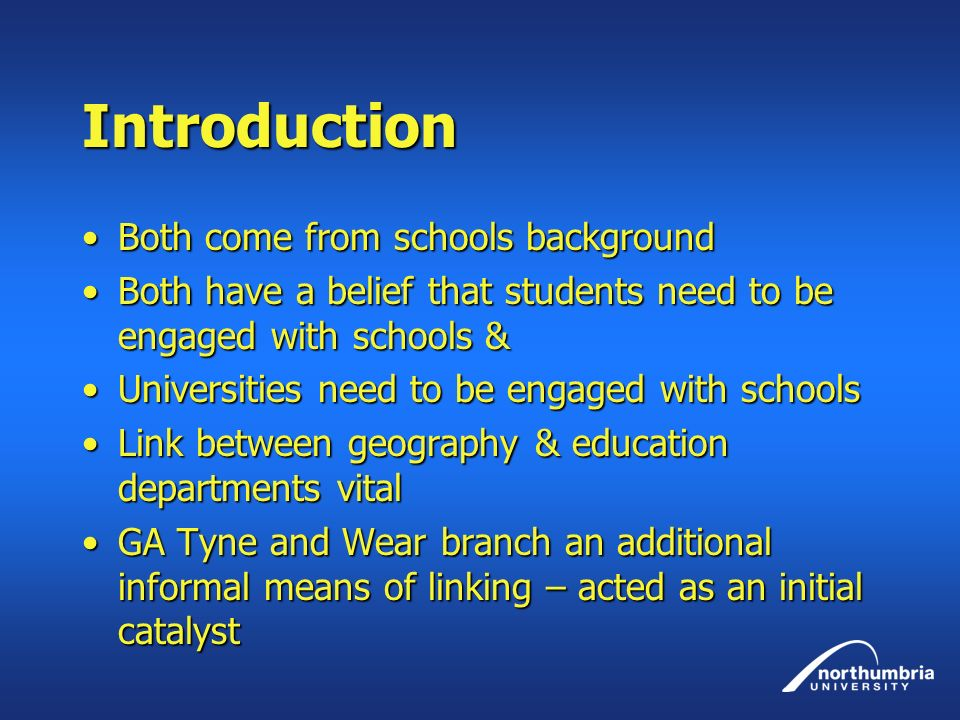 Introduction Both come from schools backgroundBoth come from schools background Both have a belief that students need to be engaged with schools &Both have a belief that students need to be engaged with schools & Universities need to be engaged with schoolsUniversities need to be engaged with schools Link between geography & education departments vitalLink between geography & education departments vital GA Tyne and Wear branch an additional informal means of linking – acted as an initial catalystGA Tyne and Wear branch an additional informal means of linking – acted as an initial catalyst