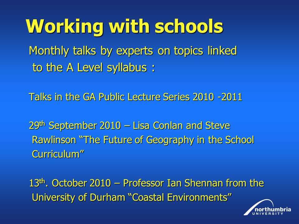 Working with schools Monthly talks by experts on topics linked to the A Level syllabus : to the A Level syllabus : Talks in the GA Public Lecture Series 2010 -2011 29 th September 2010 – Lisa Conlan and Steve Rawlinson The Future of Geography in the School Rawlinson The Future of Geography in the School Curriculum Curriculum 13 th.