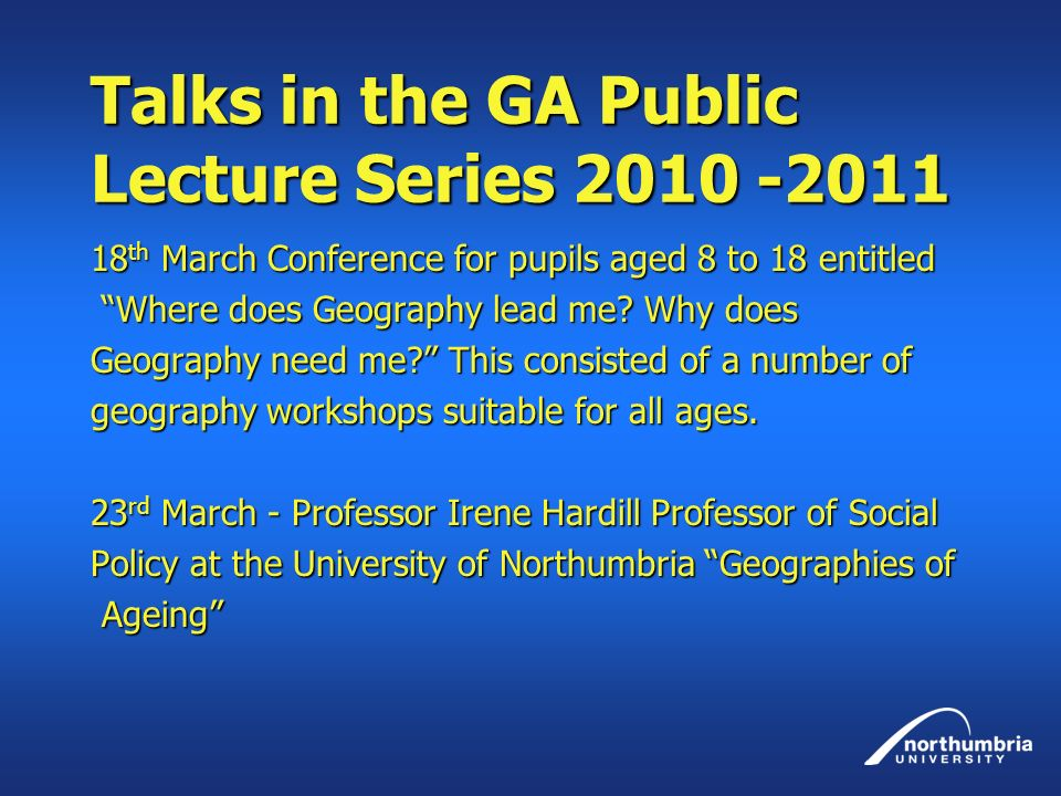 Talks in the GA Public Lecture Series 2010 -2011 18 th March Conference for pupils aged 8 to 18 entitled Where does Geography lead me.
