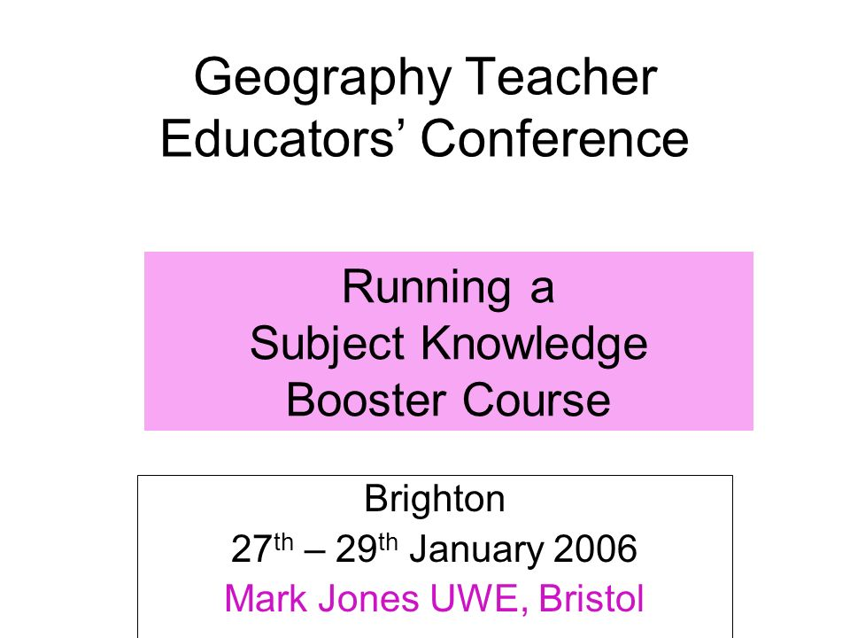 Geography Teacher Educators Conference Brighton 27 th – 29 th January 2006 Mark Jones UWE, Bristol Running a Subject Knowledge Booster Course