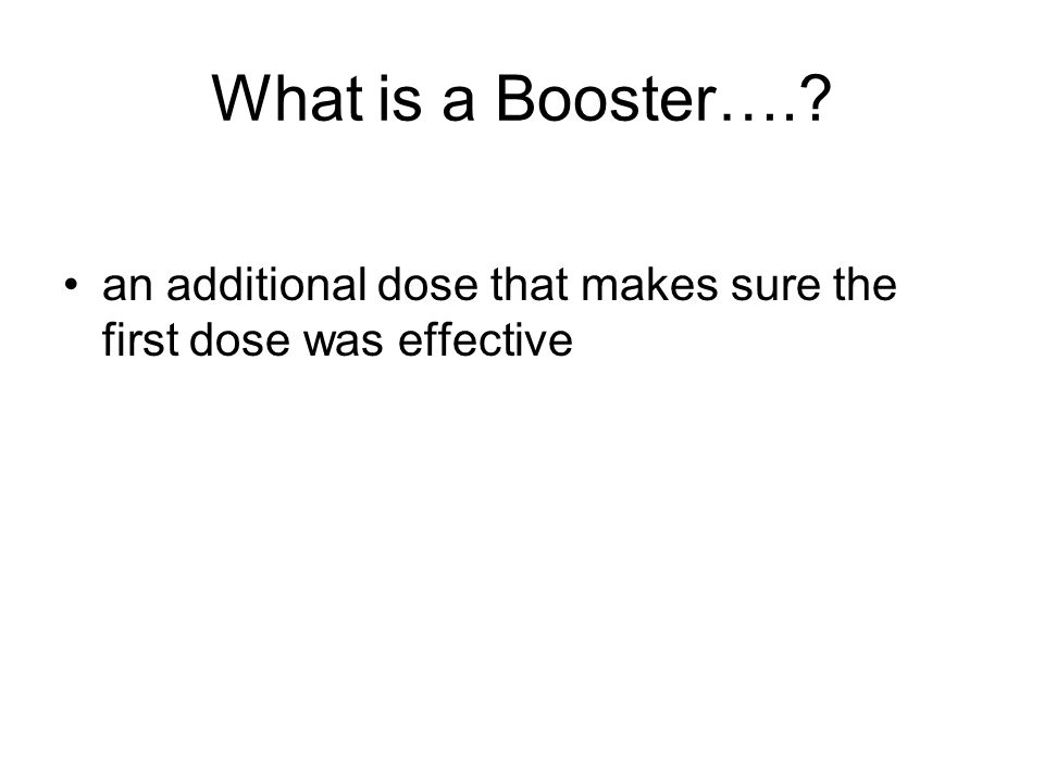 What is a Booster….? an additional dose that makes sure the first dose was effective