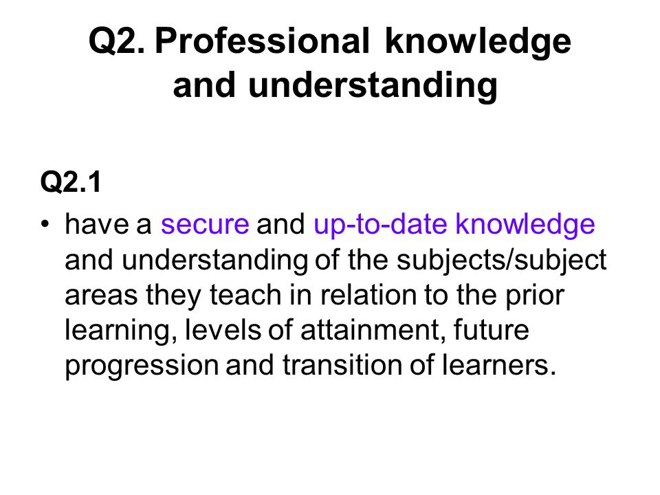 Q2.Professional knowledge and understanding Q2.1 have a secure and up-to-date knowledge and understanding of the subjects/subject areas they teach in