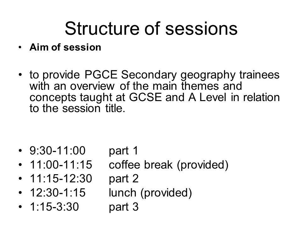 Structure of sessions Aim of session to provide PGCE Secondary geography trainees with an overview of the main themes and concepts taught at GCSE and