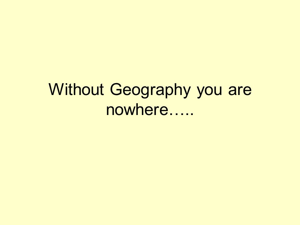 Without Geography you are nowhere…..